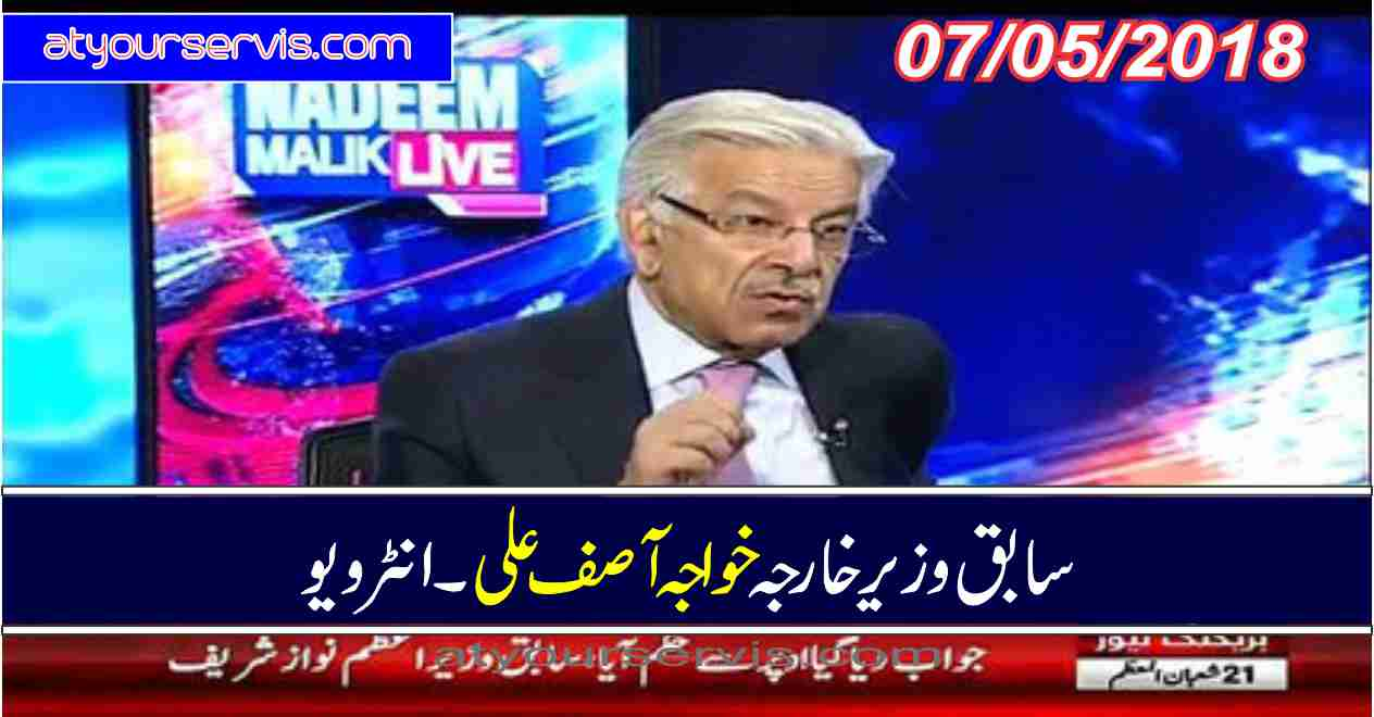 07 May 2018 - Khawaja Asif Exclusive Interview