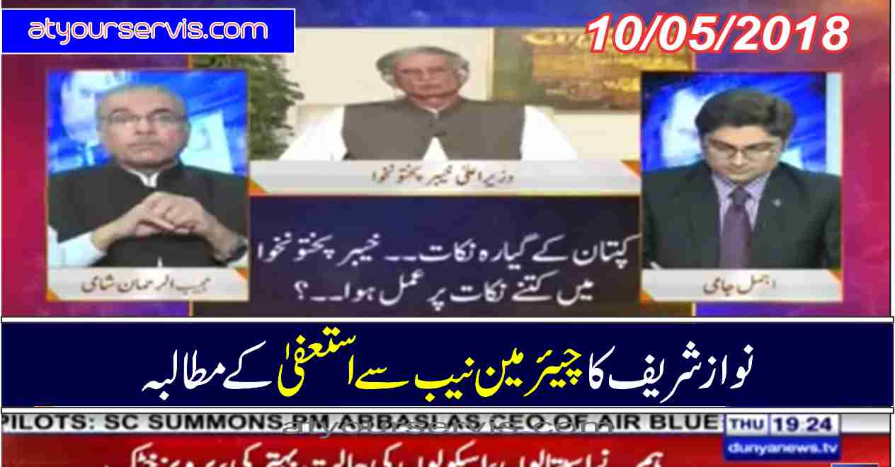 10 May 2018 - Nawaz Sharif Demanded Resignation from Chairman NAB