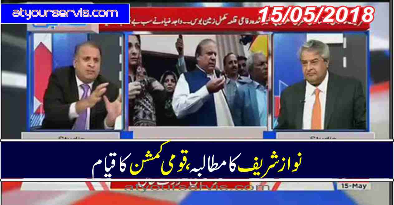 15 May 2018 - Nawaz Sharif Ka Commission Banay Ka Mutalba