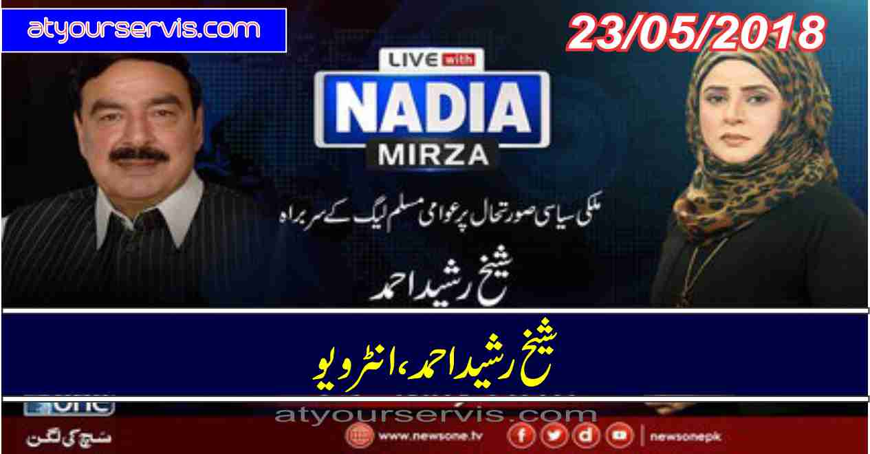 23 May 2018 - Shaikh Rasheed Ahmed Exclusive Interview