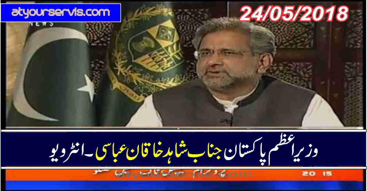 24 May 2018 - PM Shahid Khaqan Abbasi Interview