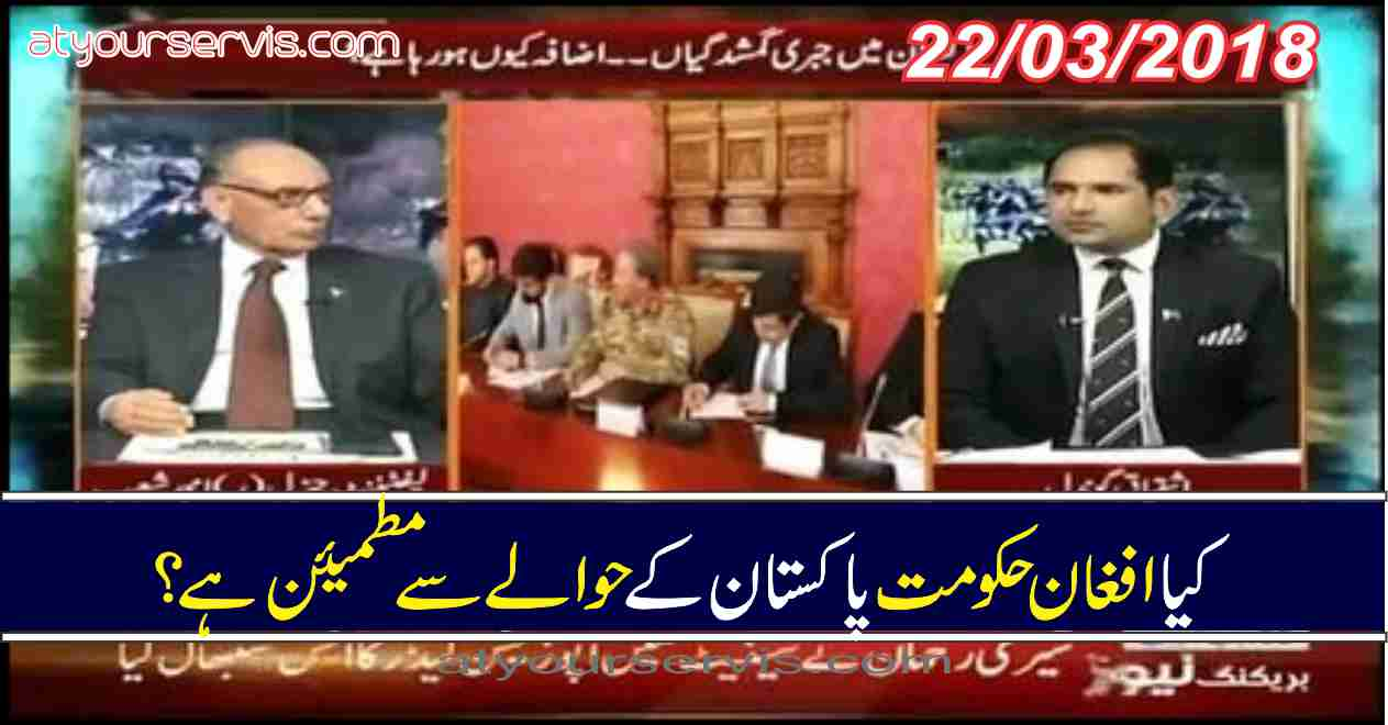 22 Mar 2018 - Kya Afgan Hukumat Pakistan Kay Hawalay Say Ap